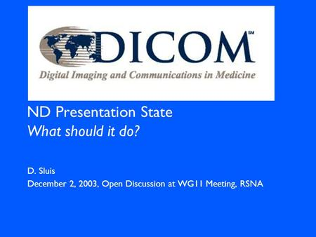 ND Presentation State What should it do? D. Sluis December 2, 2003, Open Discussion at WG11 Meeting, RSNA.
