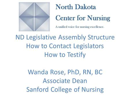 ND Legislative Assembly Structure How to Contact Legislators How to Testify Wanda Rose, PhD, RN, BC Associate Dean Sanford College of Nursing.