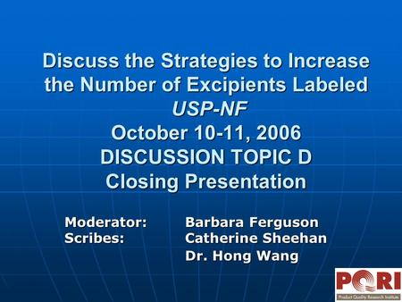 Discuss the Strategies to Increase the Number of Excipients Labeled USP-NF October 10-11, 2006 DISCUSSION TOPIC D Closing Presentation Moderator:Barbara.