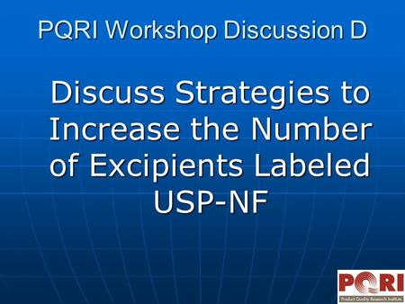 PQRI Workshop Discussion D Discuss Strategies to Increase the Number of Excipients Labeled USP-NF.