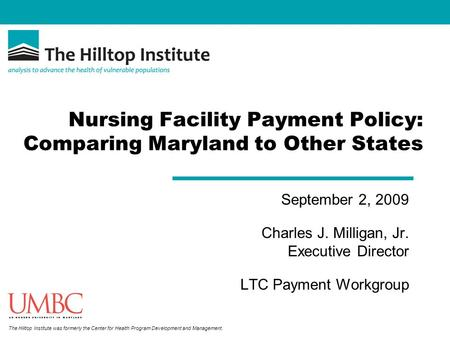 The Hilltop Institute was formerly the Center for Health Program Development and Management. Nursing Facility Payment Policy: Comparing Maryland to Other.