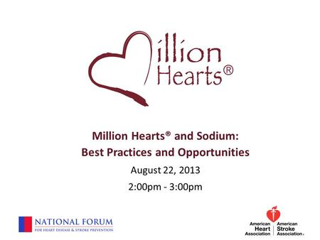 Million Hearts® and Sodium: Best Practices and Opportunities August 22, 2013 2:00pm - 3:00pm.