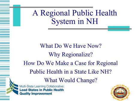 1 A Regional Public Health System in NH What Do We Have Now? Why Regionalize? How Do We Make a Case for Regional Public Health in a State Like NH? What.