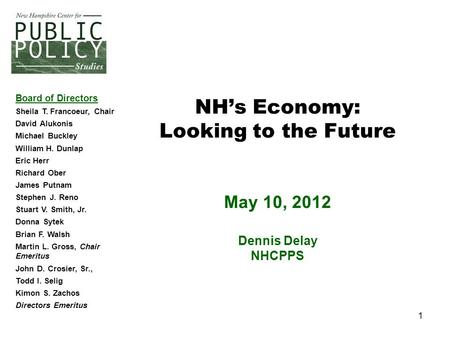 1 NH's Economy: Looking to the Future May 10, 2012 Dennis Delay NHCPPS Board of Directors Sheila T. Francoeur, Chair David Alukonis Michael Buckley William.