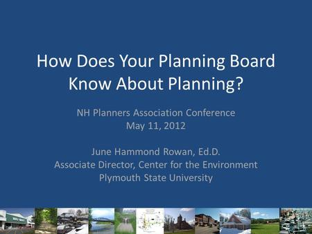 How Does Your Planning Board Know About Planning? NH Planners Association Conference May 11, 2012 June Hammond Rowan, Ed.D. Associate Director, Center.