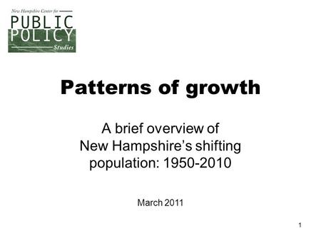 1 Patterns of growth A brief overview of New Hampshire's shifting population: 1950-2010 March 2011.