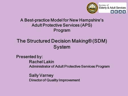 A Best-practice Model for New Hampshire's Adult Protective Services (APS) Program The Structured Decision Making® (SDM) System Presented by: Rachel Lakin.