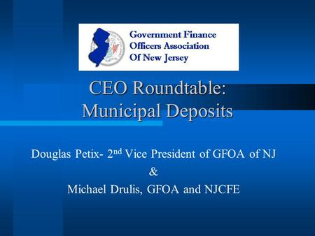 CEO Roundtable: Municipal Deposits Douglas Petix- 2 nd Vice President of GFOA of NJ & Michael Drulis, GFOA and NJCFE.