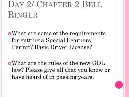D AY 2/ C HAPTER 2 B ELL R INGER What are some of the requirements for getting a Special Learners Permit? Basic Driver License? What are the rules of.