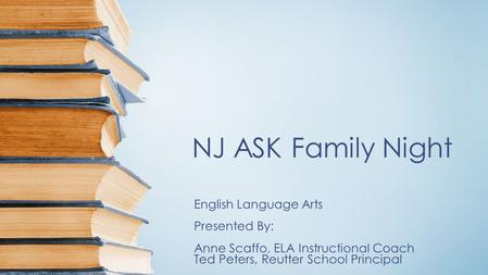 NJ ASK Family Night English Language Arts Presented By: Anne Scaffo, ELA Instructional Coach Ted Peters, Reutter School Principal.