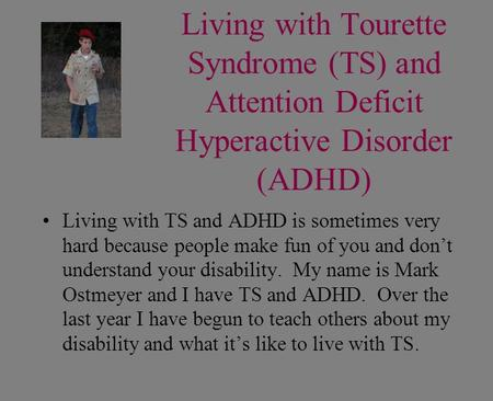 Living with Tourette Syndrome (TS) and Attention Deficit Hyperactive Disorder (ADHD) Living with TS and ADHD is sometimes very hard because people make.