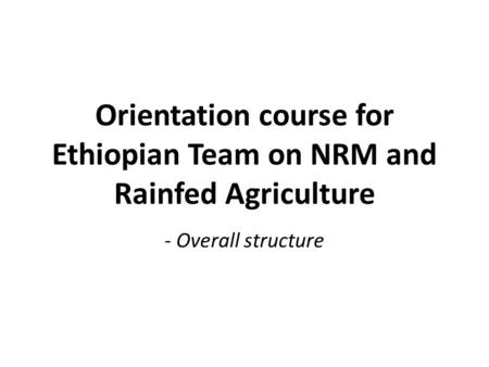 Orientation course for Ethiopian Team on NRM and Rainfed Agriculture - Overall structure.