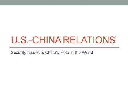 U.S.-CHINA RELATIONS Security Issues & China's Role in the World.