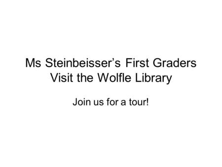 Ms Steinbeisser's First Graders Visit the Wolfle Library Join us for a tour!
