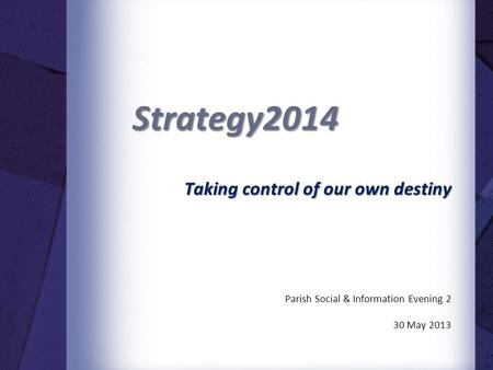 Strategy2014 Taking control of our own destiny Parish Social & Information Evening 2 30 May 2013.