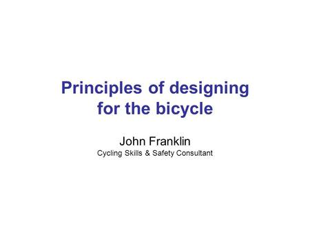 Principles of designing for the bicycle John Franklin Cycling Skills & Safety Consultant.