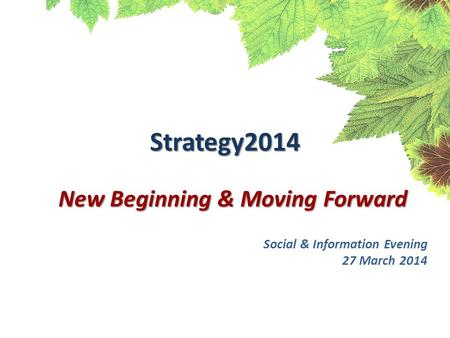 Strategy2014 New Beginning & Moving Forward Social & Information Evening 27 March 2014.