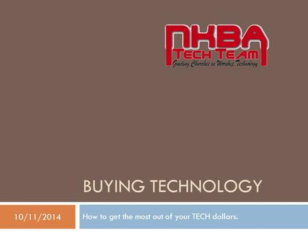 BUYING TECHNOLOGY How to get the most out of your TECH dollars. 10/11/2014.