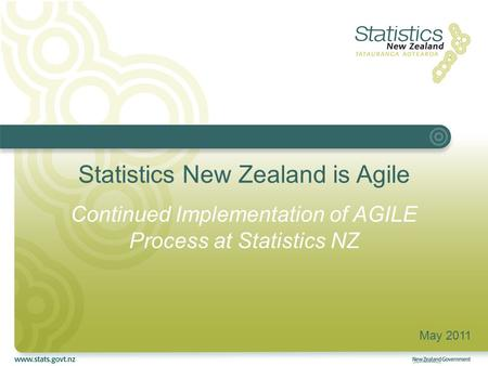 Statistics New Zealand is Agile Continued Implementation of AGILE Process at Statistics NZ May 2011.