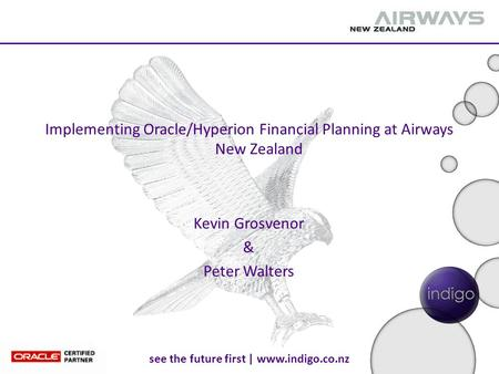 See the future first | www.indigo.co.nz Implementing Oracle/Hyperion Financial Planning at Airways New Zealand Kevin Grosvenor & Peter Walters.