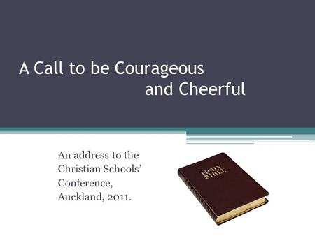 A Call to be Courageous and Cheerful An address to the Christian Schools' Conference, Auckland, 2011.