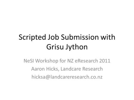 Scripted Job Submission with Grisu Jython NeSI Workshop for NZ eResearch 2011 Aaron Hicks, Landcare Research