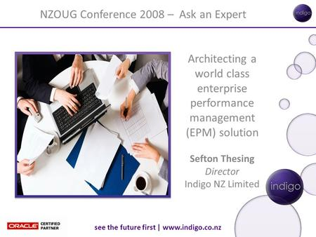 See the future first | www.indigo.co.nz Architecting a world class enterprise performance management (EPM) solution Sefton Thesing Director Indigo NZ Limited.