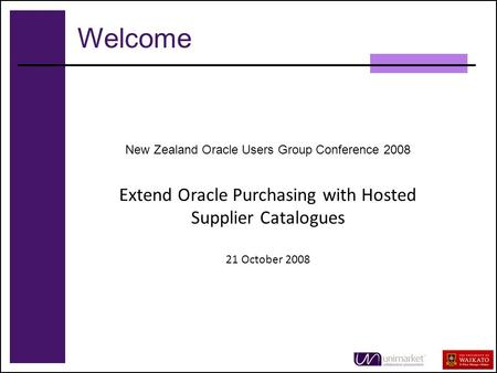 1 New Zealand Oracle Users Group Conference 2008 Extend Oracle Purchasing with Hosted Supplier Catalogues 21 October 2008 Welcome.