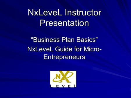 "NxLeveL Instructor Presentation ""Business Plan Basics"" NxLeveL Guide for Micro- Entrepreneurs."