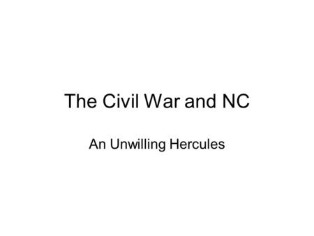 The Civil War and NC An Unwilling Hercules. The Union Fails CSA formed in early 1861 with South Carolina leading the way. NC was hesitant to join the.