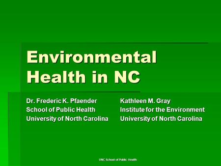 UNC School of Public Health Environmental Health in NC Dr. Frederic K. Pfaender School of Public Health University of North Carolina Kathleen M. Gray Institute.