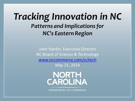 1 Tracking Innovation in NC Patterns and Implications for NC's Eastern Region John Hardin, Executive Director NC Board of Science & Technology www.nccommerce.com/scitech.