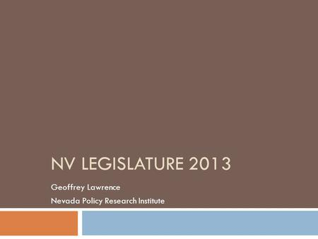 NV LEGISLATURE 2013 Geoffrey Lawrence Nevada Policy Research Institute.