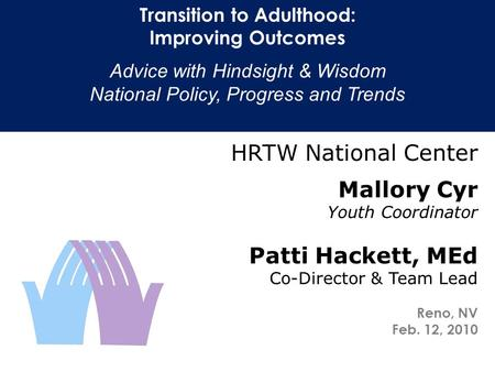Transition to Adulthood: Improving Outcomes Advice with Hindsight & Wisdom National Policy, Progress and Trends HRTW National Center Mallory Cyr Youth.
