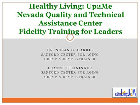 DR. SUSAN G. HARRIS SANFORD CENTER FOR AGING CDSMP & DSMP T-TRAINER LUANNE STEININGER SANFORD CENTER FOR AGING CDSMP & DSMP T-TRAINER Healthy Living: Up2Me.