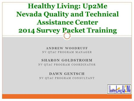 ANDREW WOODRUFF NV QTAC PROGRAM MANAGER SHARON GOLDSTROHM NV QTAC PROGRAM COORDINATOR DAWN GENTSCH NV QTAC PROGRAM CONSULTANT Healthy Living: Up2Me Nevada.