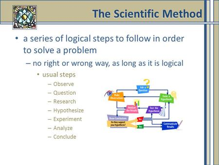 The Scientific Method a series of logical steps to follow in order to solve a problem no right or wrong way, as long as it is logical usual steps Observe.