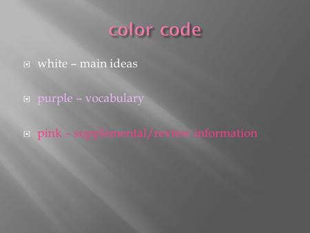  white – main ideas  purple – vocabulary  pink – supplemental/review information.