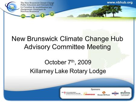 New Brunswick Climate Change Hub Advisory Committee Meeting October 7 th, 2009 Killarney Lake Rotary Lodge.