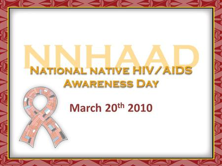 NNHAAD March 20 th 2010 National native HIV/AIDS Awareness Day.