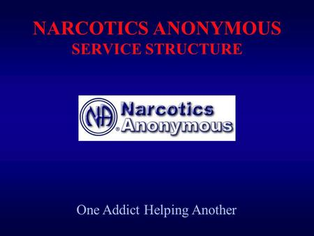 NARCOTICS ANONYMOUS SERVICE STRUCTURE One Addict Helping Another.