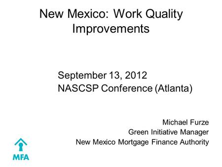 New Mexico: Work Quality Improvements September 13, 2012 NASCSP Conference (Atlanta) Michael Furze Green Initiative Manager New Mexico Mortgage Finance.