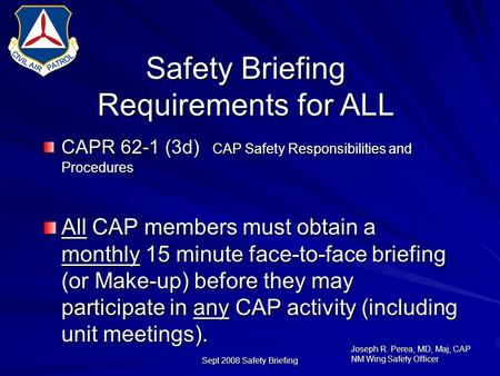 Joseph R. Perea, MD, Maj, CAP NM Wing Safety Officer Sept 2008 Safety Briefing Safety Briefing Requirements for ALL CAPR 62-1 (3d) CAP Safety Responsibilities.