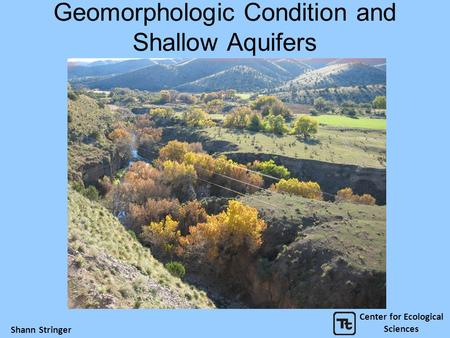 Geomorphologic Condition and Shallow Aquifers Center for Ecological Sciences Shann Stringer.