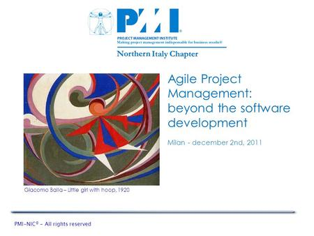 PMI-NIC © - All rights reserved Agile Project Management: beyond the software development Milan - december 2nd, 2011 Giacomo Balla – Little girl with hoop,