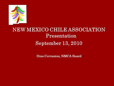 NEW MEXICO CHILE ASSOCIATION Presentation September 13, 2010 Dino Cervantes, NMCA Board.