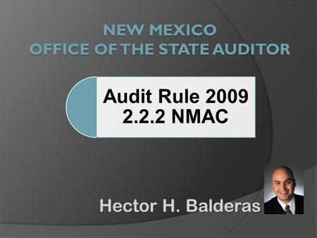 Hector H. Balderas Audit Rule 2009 2.2.2 NMAC. Agenda  Opening Remarks Hector H. Balderas, State Auditor  Overview of State Auditor's Office  Contracting.