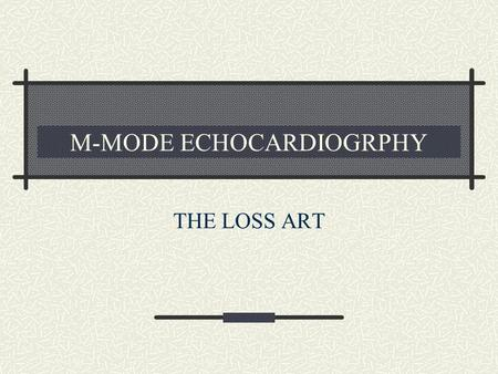 M-MODE ECHOCARDIOGRPHY THE LOSS ART. M-MODE PHYSICS B mode echoes from an interface that changes position will be seen as echoes moving towards and away.