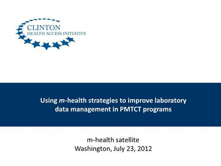 Using m-health strategies to improve laboratory data management in PMTCT programs m-health satellite Washington, July 23, 2012.