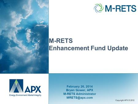 Copyright APX © 2012 M-RETS Enhancement Fund Update February 26, 2014 Bryan Gower, APX M-RETS Administrator